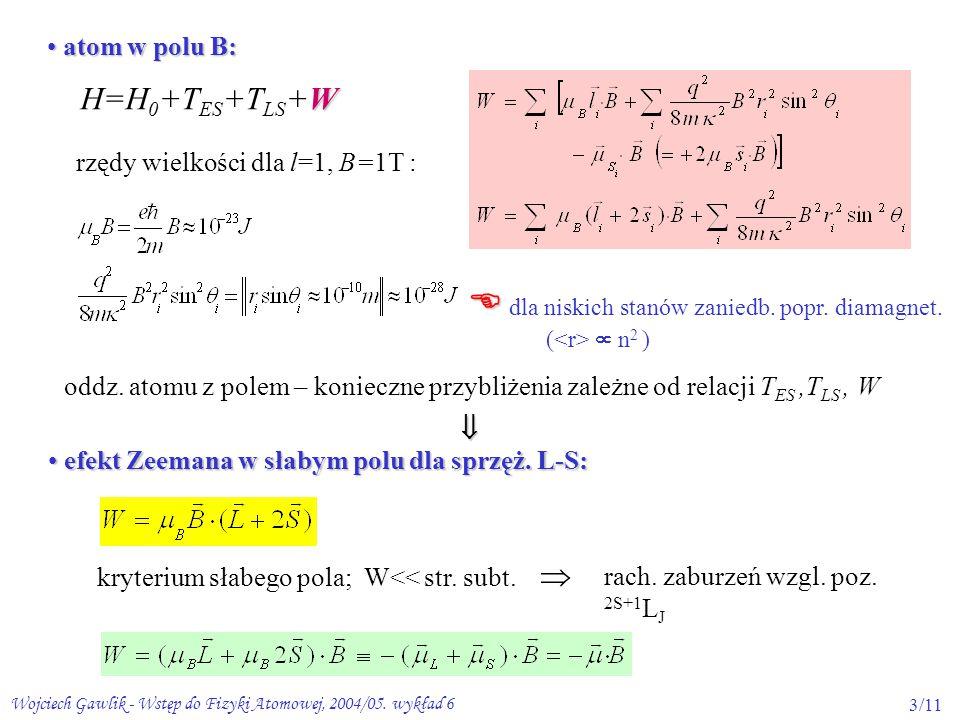 Wojciech Gawlik - Wstęp do Fizyki Atomowej, 2004/05. wykład 63/11 atom w polu B: atom w polu B: W H=H 0 +T ES +T LS +W rzędy wielkości dla l=1, B=1T :