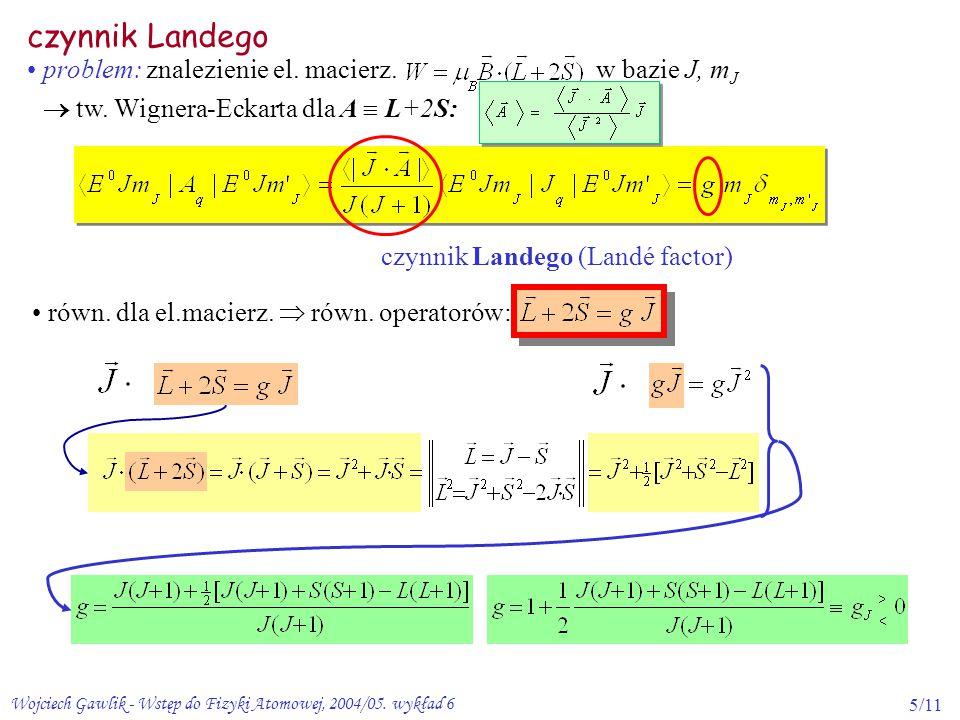Wojciech Gawlik - Wstęp do Fizyki Atomowej, 2004/05. wykład 65/11 czynnik Landego czynnik Landego (Landé factor) problem: znalezienie el. macierz. w b