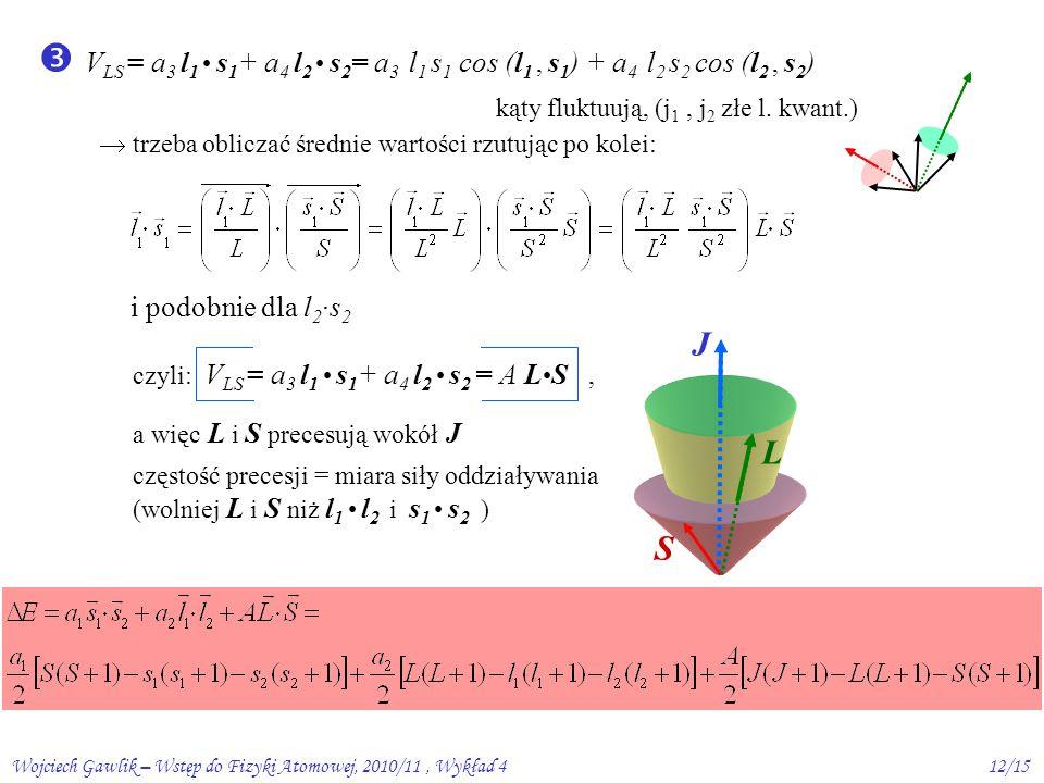 Wojciech Gawlik – Wstęp do Fizyki Atomowej, 2010/11, Wykład 412/15  V LS = a 3 l 1 s 1 + a 4 l 2 s 2 = a 3 l 1 s 1 cos (l 1, s 1 ) + a 4 l 2 s 2 cos (l 2, s 2 )  trzeba obliczać średnie wartości rzutując po kolei: kąty fluktuują, (j 1, j 2 złe l.