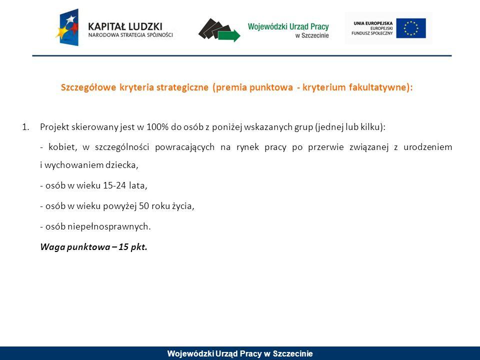 Wojewódzki Urząd Pracy w Szczecinie Szczegółowe kryteria strategiczne (premia punktowa - kryterium fakultatywne): 1.Projekt skierowany jest w 100% do osób z poniżej wskazanych grup (jednej lub kilku): - kobiet, w szczególności powracających na rynek pracy po przerwie związanej z urodzeniem i wychowaniem dziecka, - osób w wieku 15-24 lata, - osób w wieku powyżej 50 roku życia, - osób niepełnosprawnych.