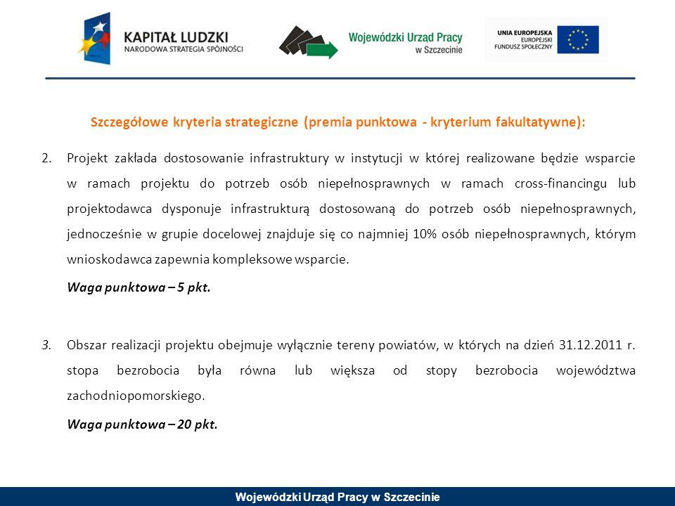 Wojewódzki Urząd Pracy w Szczecinie Szczegółowe kryteria strategiczne (premia punktowa - kryterium fakultatywne): 2.Projekt zakłada dostosowanie infrastruktury w instytucji w której realizowane będzie wsparcie w ramach projektu do potrzeb osób niepełnosprawnych w ramach cross-financingu lub projektodawca dysponuje infrastrukturą dostosowaną do potrzeb osób niepełnosprawnych, jednocześnie w grupie docelowej znajduje się co najmniej 10% osób niepełnosprawnych, którym wnioskodawca zapewnia kompleksowe wsparcie.
