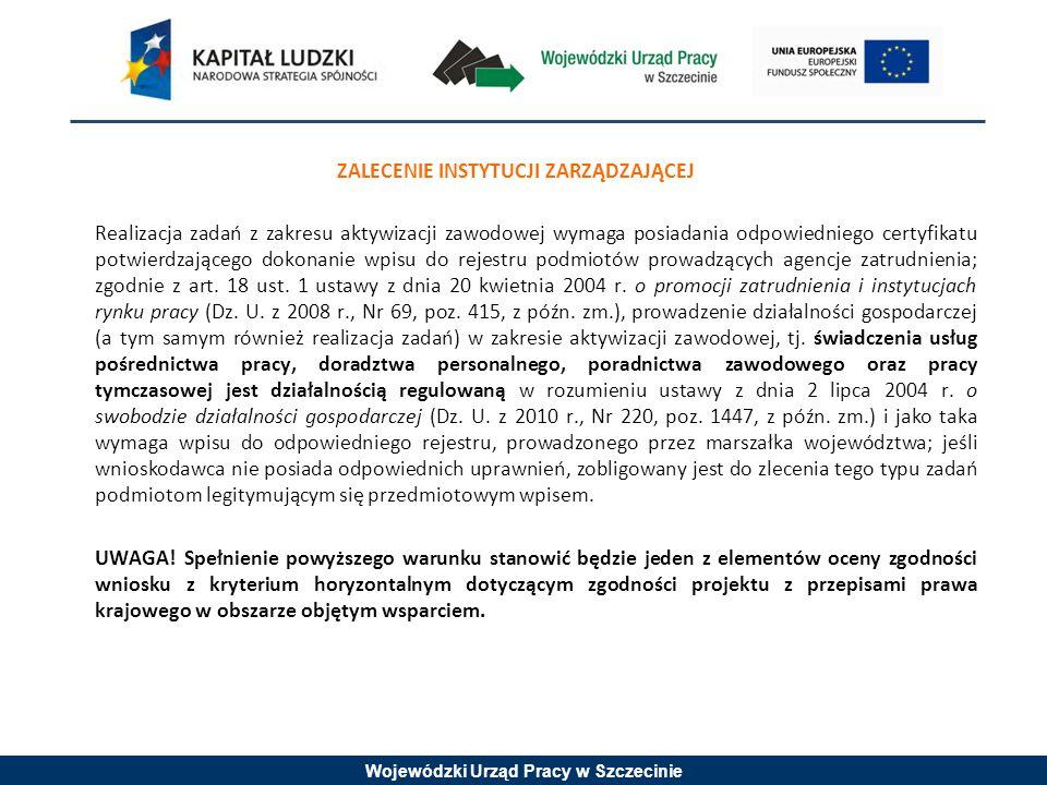 Wojewódzki Urząd Pracy w Szczecinie ZALECENIE INSTYTUCJI ZARZĄDZAJĄCEJ Realizacja zadań z zakresu aktywizacji zawodowej wymaga posiadania odpowiedniego certyfikatu potwierdzającego dokonanie wpisu do rejestru podmiotów prowadzących agencje zatrudnienia; zgodnie z art.