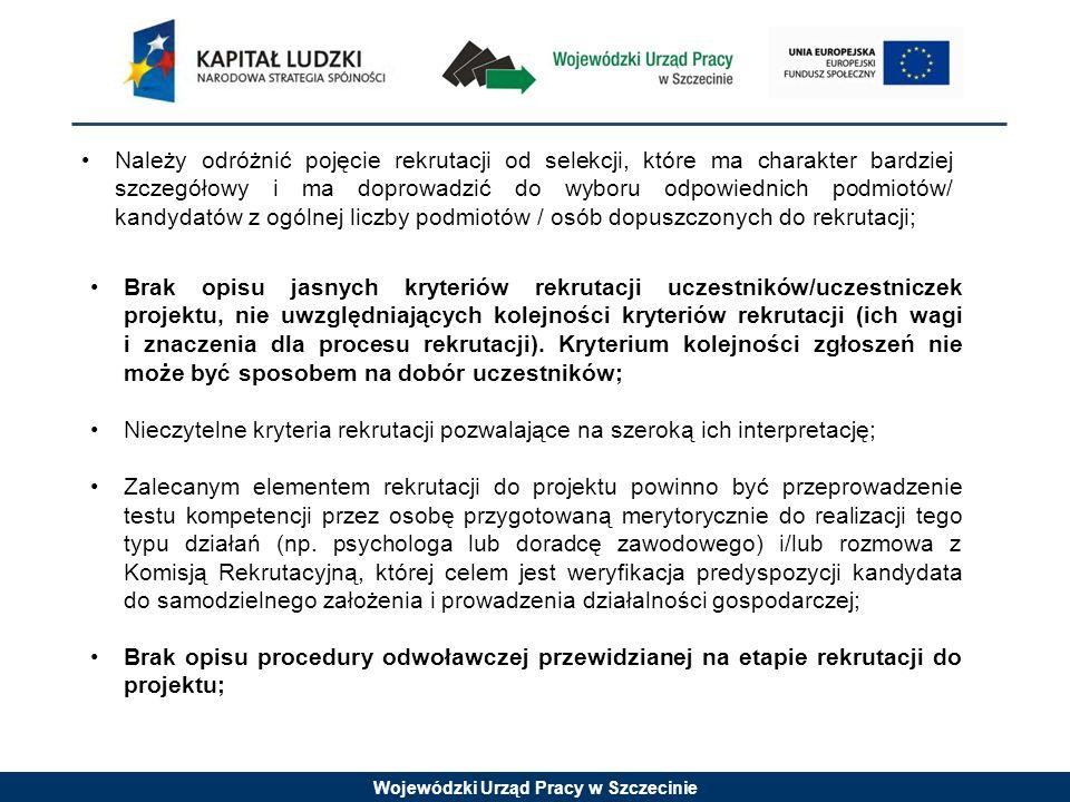 Wojewódzki Urząd Pracy w Szczecinie Należy odróżnić pojęcie rekrutacji od selekcji, które ma charakter bardziej szczegółowy i ma doprowadzić do wyboru odpowiednich podmiotów/ kandydatów z ogólnej liczby podmiotów / osób dopuszczonych do rekrutacji; Brak opisu jasnych kryteriów rekrutacji uczestników/uczestniczek projektu, nie uwzględniających kolejności kryteriów rekrutacji (ich wagi i znaczenia dla procesu rekrutacji).