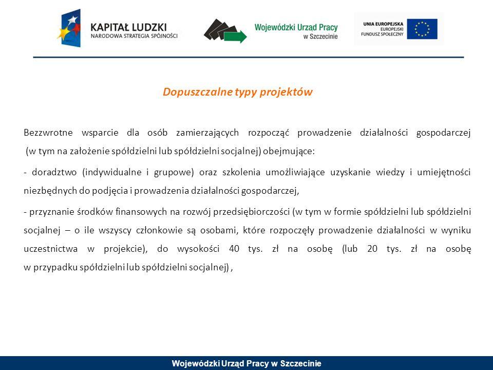 Wojewódzki Urząd Pracy w Szczecinie Dopuszczalne typy projektów Bezzwrotne wsparcie dla osób zamierzających rozpocząć prowadzenie działalności gospodarczej (w tym na założenie spółdzielni lub spółdzielni socjalnej) obejmujące: - doradztwo (indywidualne i grupowe) oraz szkolenia umożliwiające uzyskanie wiedzy i umiejętności niezbędnych do podjęcia i prowadzenia działalności gospodarczej, - przyznanie środków finansowych na rozwój przedsiębiorczości (w tym w formie spółdzielni lub spółdzielni socjalnej – o ile wszyscy członkowie są osobami, które rozpoczęły prowadzenie działalności w wyniku uczestnictwa w projekcie), do wysokości 40 tys.