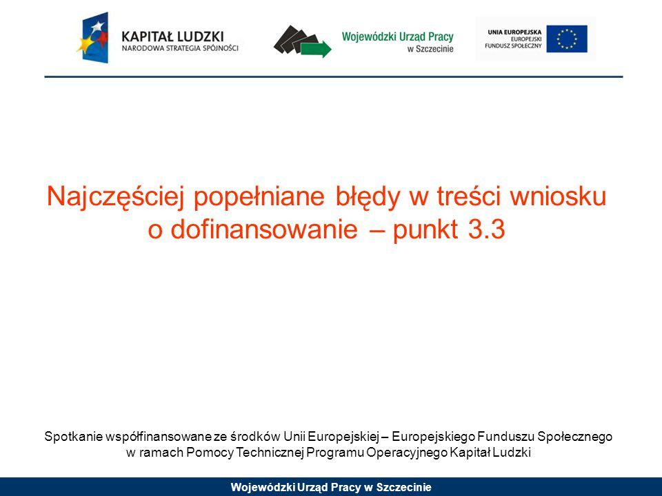 Wojewódzki Urząd Pracy w Szczecinie Spotkanie współfinansowane ze środków Unii Europejskiej – Europejskiego Funduszu Społecznego w ramach Pomocy Technicznej Programu Operacyjnego Kapitał Ludzki Najczęściej popełniane błędy w treści wniosku o dofinansowanie – punkt 3.3