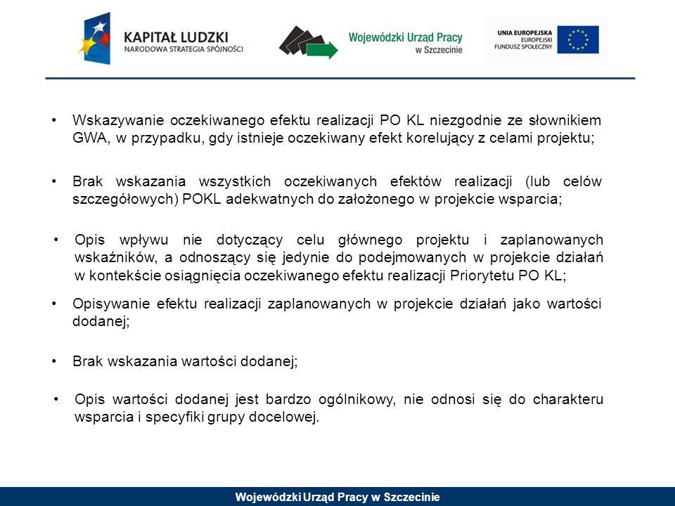 Wojewódzki Urząd Pracy w Szczecinie Wskazywanie oczekiwanego efektu realizacji PO KL niezgodnie ze słownikiem GWA, w przypadku, gdy istnieje oczekiwany efekt korelujący z celami projektu; Brak wskazania wszystkich oczekiwanych efektów realizacji (lub celów szczegółowych) POKL adekwatnych do założonego w projekcie wsparcia; Opis wpływu nie dotyczący celu głównego projektu i zaplanowanych wskaźników, a odnoszący się jedynie do podejmowanych w projekcie działań w kontekście osiągnięcia oczekiwanego efektu realizacji Priorytetu PO KL; Opisywanie efektu realizacji zaplanowanych w projekcie działań jako wartości dodanej; Brak wskazania wartości dodanej; Opis wartości dodanej jest bardzo ogólnikowy, nie odnosi się do charakteru wsparcia i specyfiki grupy docelowej.