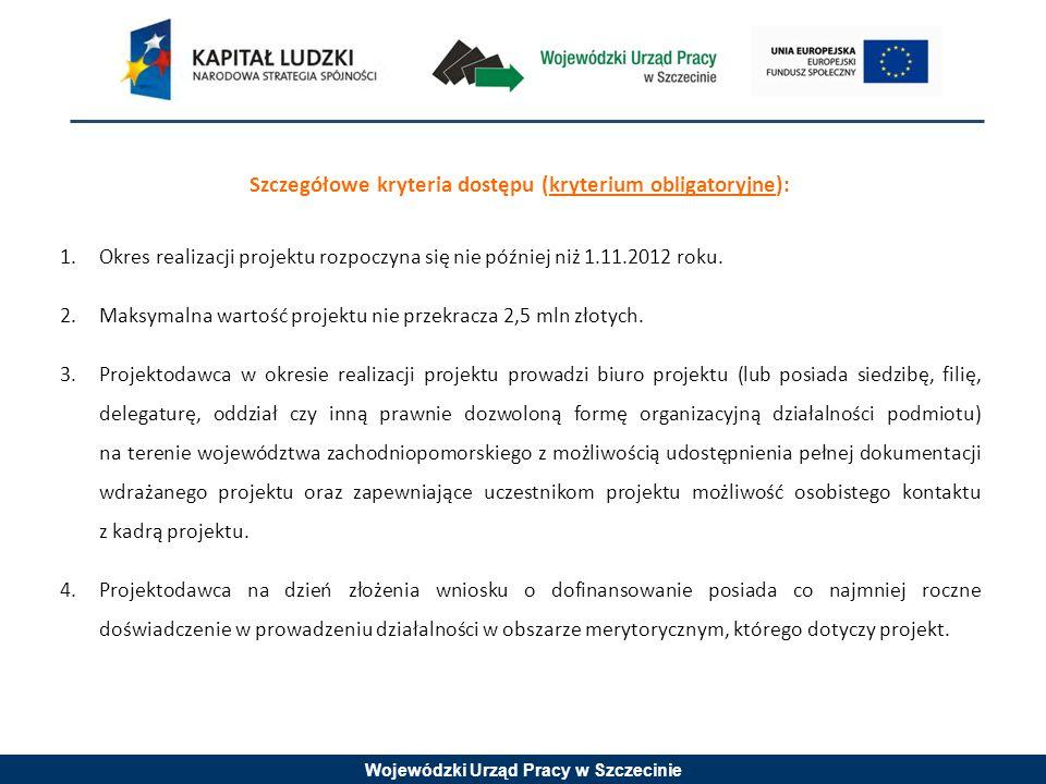 Wojewódzki Urząd Pracy w Szczecinie Szczegółowe kryteria dostępu (kryterium obligatoryjne): 1.Okres realizacji projektu rozpoczyna się nie później niż 1.11.2012 roku.