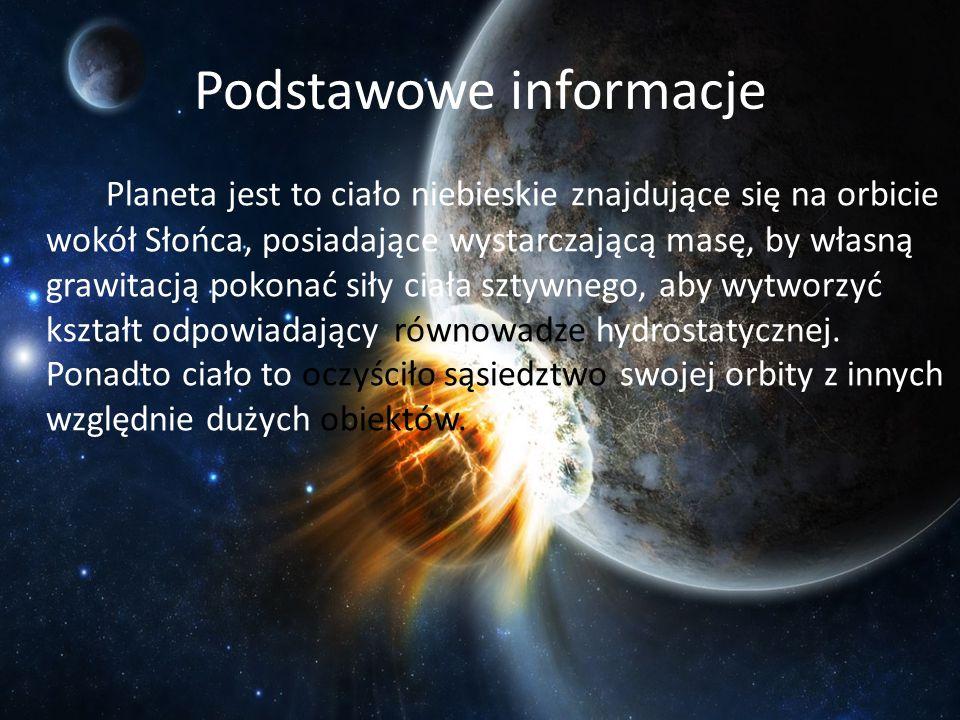 Podstawowe informacje Planeta jest to ciało niebieskie znajdujące się na orbicie wokół Słońca, posiadające wystarczającą masę, by własną grawitacją po