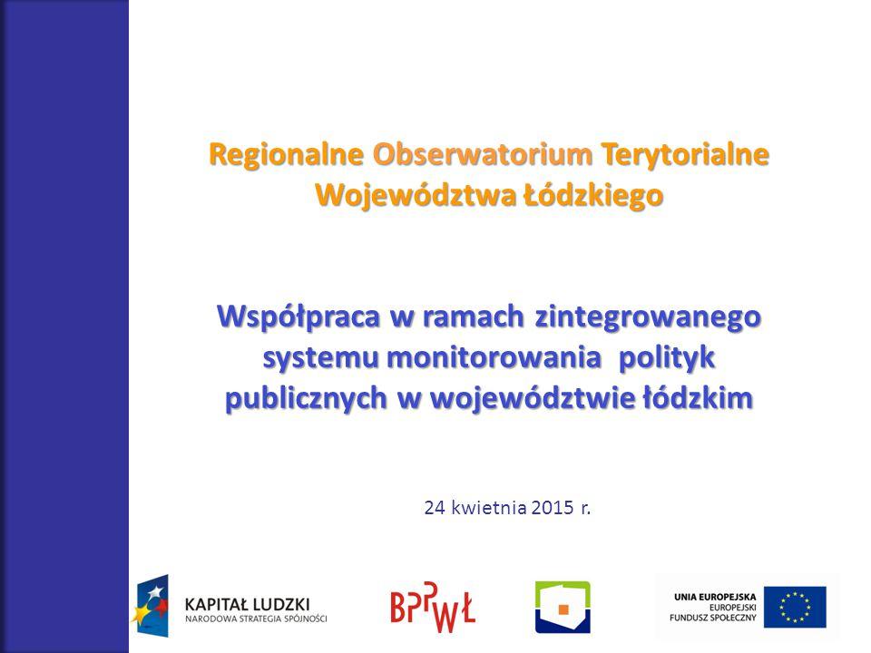 Regionalne Obserwatorium Terytorialne Województwa Łódzkiego Współpraca w ramach zintegrowanego systemu monitorowania polityk publicznych w województwie łódzkim 24 kwietnia 2015 r.