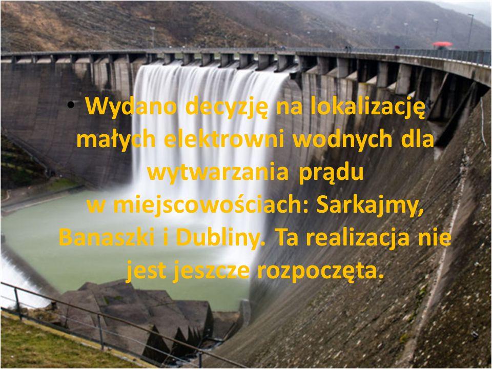 Wydano decyzję na lokalizację małych elektrowni wodnych dla wytwarzania prądu w miejscowościach: Sarkajmy, Banaszki i Dubliny. Ta realizacja nie jest