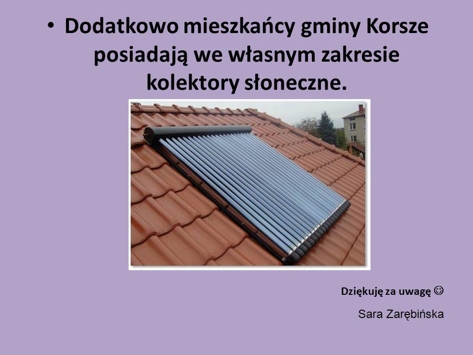Dodatkowo mieszkańcy gminy Korsze posiadają we własnym zakresie kolektory słoneczne. Dziękuję za uwagę Sara Zarębińska
