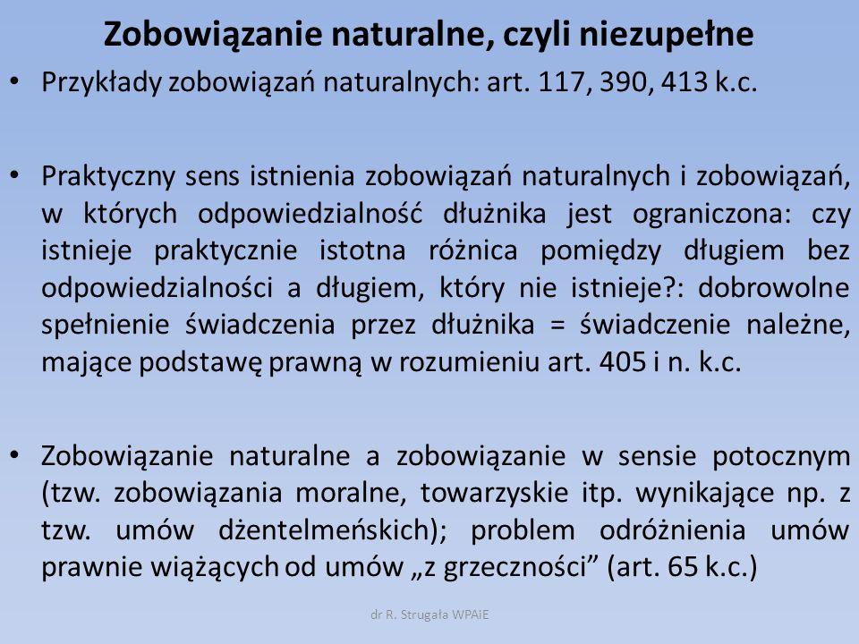 Zobowiązanie naturalne, czyli niezupełne Przykłady zobowiązań naturalnych: art. 117, 390, 413 k.c. Praktyczny sens istnienia zobowiązań naturalnych i