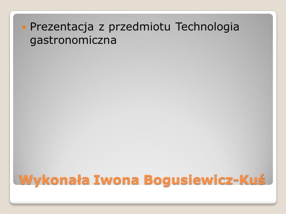 Wykonała Iwona Bogusiewicz-Kuś Prezentacja z przedmiotu Technologia gastronomiczna