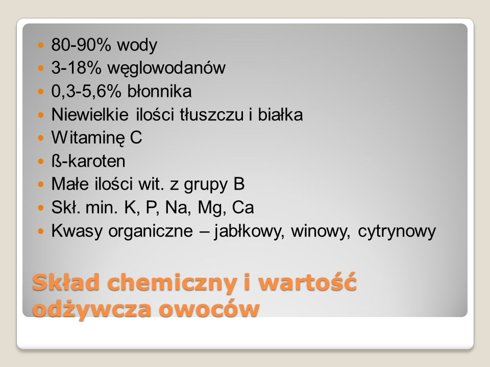 Skład chemiczny i wartość odżywcza owoców 80-90% wody 3-18% węglowodanów 0,3-5,6% błonnika Niewielkie ilości tłuszczu i białka Witaminę C ß-karoten Ma