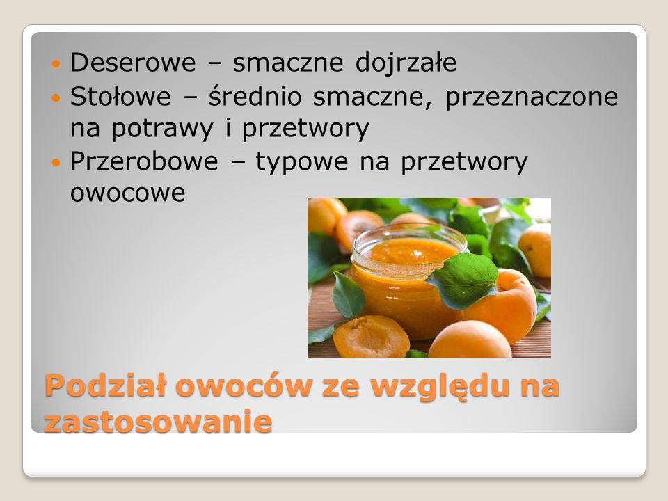 Podział owoców ze względu na zastosowanie Deserowe – smaczne dojrzałe Stołowe – średnio smaczne, przeznaczone na potrawy i przetwory Przerobowe – typo
