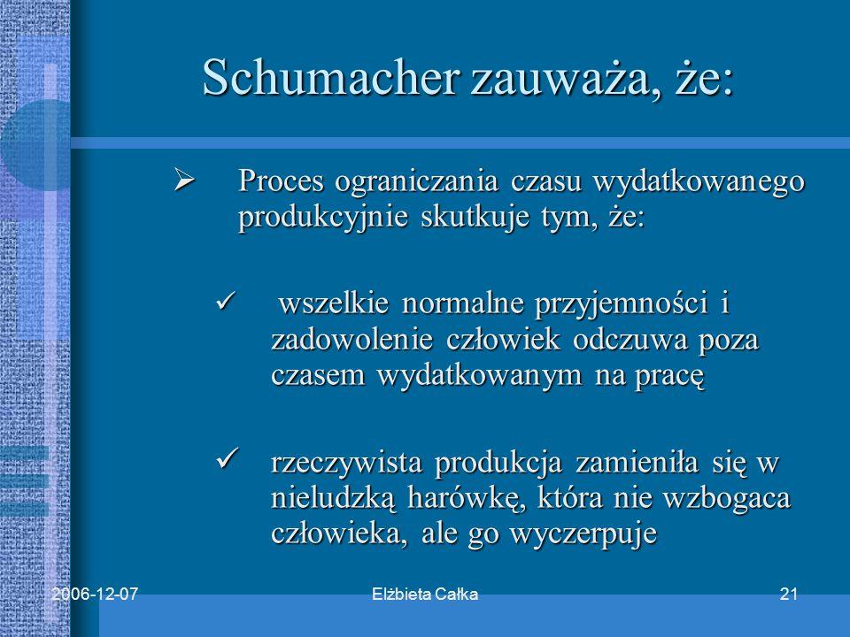 Elżbieta Całka212006-12-07 Schumacher zauważa, że:  Proces ograniczania czasu wydatkowanego produkcyjnie skutkuje tym, że: wszelkie normalne przyjemności i zadowolenie człowiek odczuwa poza czasem wydatkowanym na pracę wszelkie normalne przyjemności i zadowolenie człowiek odczuwa poza czasem wydatkowanym na pracę rzeczywista produkcja zamieniła się w nieludzką harówkę, która nie wzbogaca człowieka, ale go wyczerpuje rzeczywista produkcja zamieniła się w nieludzką harówkę, która nie wzbogaca człowieka, ale go wyczerpuje