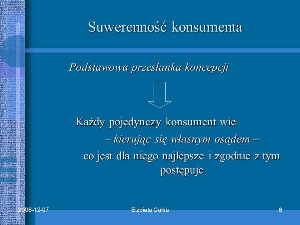 Elżbieta Całka62006-12-07 Podstawowa przesłanka koncepcji Każdy pojedynczy konsument wie Każdy pojedynczy konsument wie – kierując się własnym osądem – co jest dla niego najlepsze i zgodnie z tym postępuje Suwerenność konsumenta