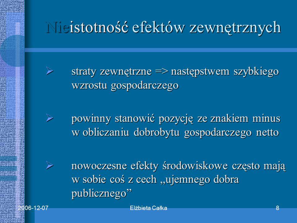 """Elżbieta Całka82006-12-07 Nieistotność efektów zewnętrznych  straty zewnętrzne => następstwem szybkiego wzrostu gospodarczego  powinny stanowić pozycję ze znakiem minus w obliczaniu dobrobytu gospodarczego netto  nowoczesne efekty środowiskowe często mają w sobie coś z cech """"ujemnego dobra publicznego"""