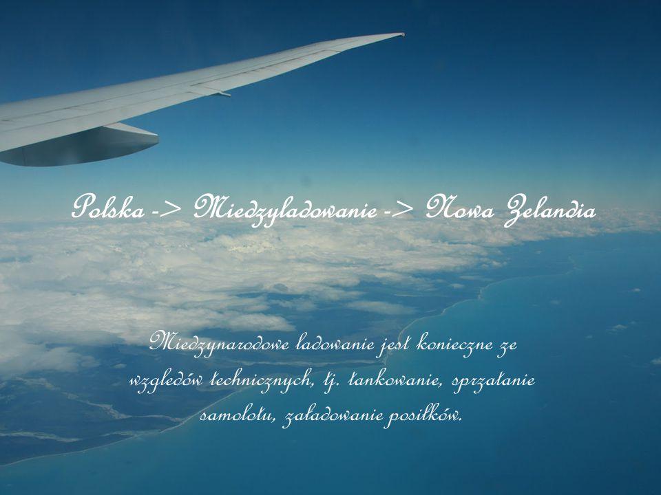 Polska -> Miedzyladowanie -> Nowa Zelandia Miedzynarodowe ladowanie jest konieczne ze wzgledów technicznych, tj. tankowanie, sprzatanie samolotu, zała