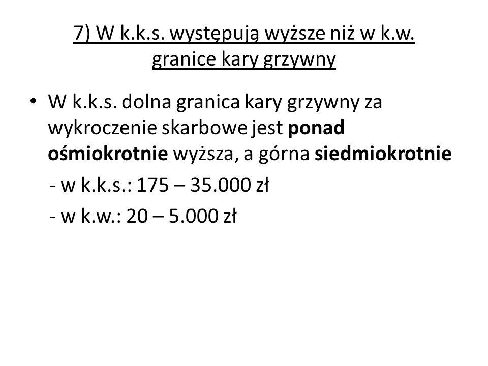 7) W k.k.s. występują wyższe niż w k.w. granice kary grzywny W k.k.s. dolna granica kary grzywny za wykroczenie skarbowe jest ponad ośmiokrotnie wyższ
