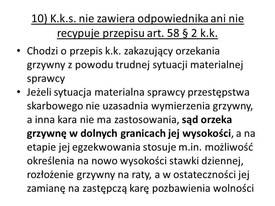 10) K.k.s. nie zawiera odpowiednika ani nie recypuje przepisu art. 58 § 2 k.k. Chodzi o przepis k.k. zakazujący orzekania grzywny z powodu trudnej syt