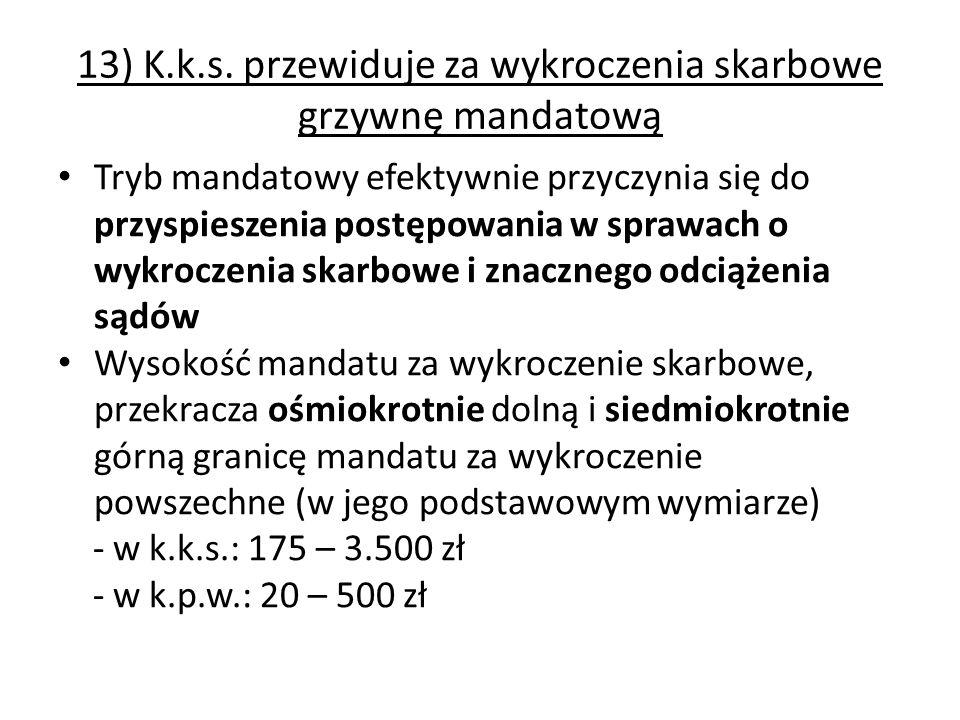 13) K.k.s. przewiduje za wykroczenia skarbowe grzywnę mandatową Tryb mandatowy efektywnie przyczynia się do przyspieszenia postępowania w sprawach o w