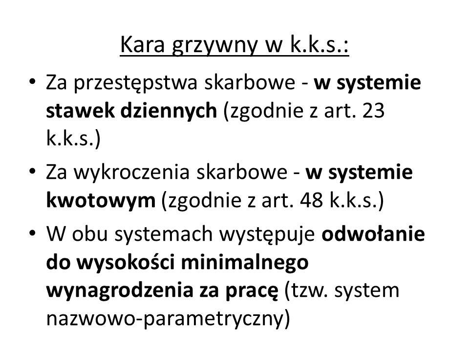 Kara grzywny w k.k.s.: Za przestępstwa skarbowe - w systemie stawek dziennych (zgodnie z art. 23 k.k.s.) Za wykroczenia skarbowe - w systemie kwotowym