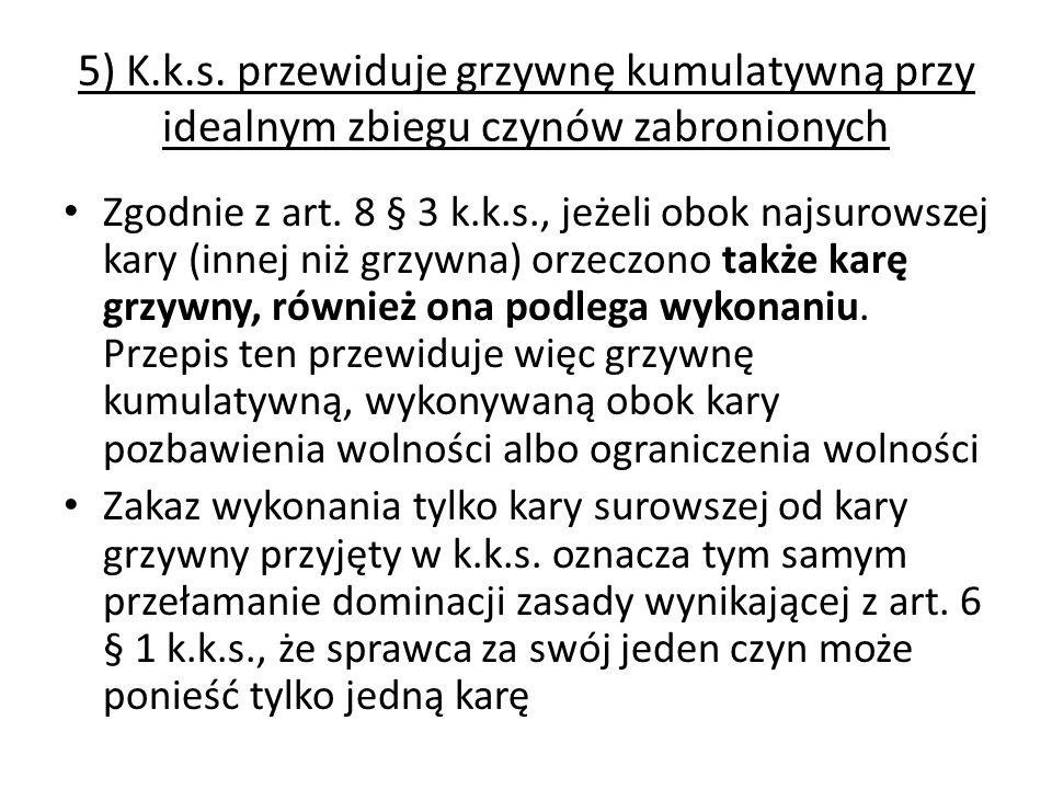 5) K.k.s. przewiduje grzywnę kumulatywną przy idealnym zbiegu czynów zabronionych Zgodnie z art. 8 § 3 k.k.s., jeżeli obok najsurowszej kary (innej ni