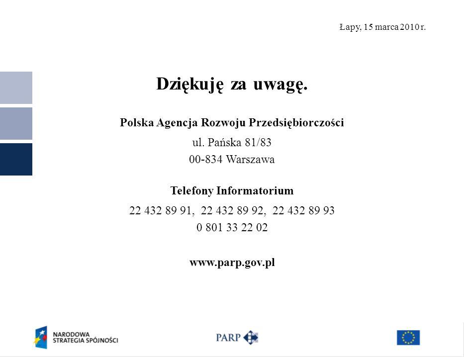 Łapy, 15 marca 2010 r. Dziękuję za uwagę. Polska Agencja Rozwoju Przedsiębiorczości ul. Pańska 81/83 00-834 Warszawa Telefony Informatorium 22 432 89