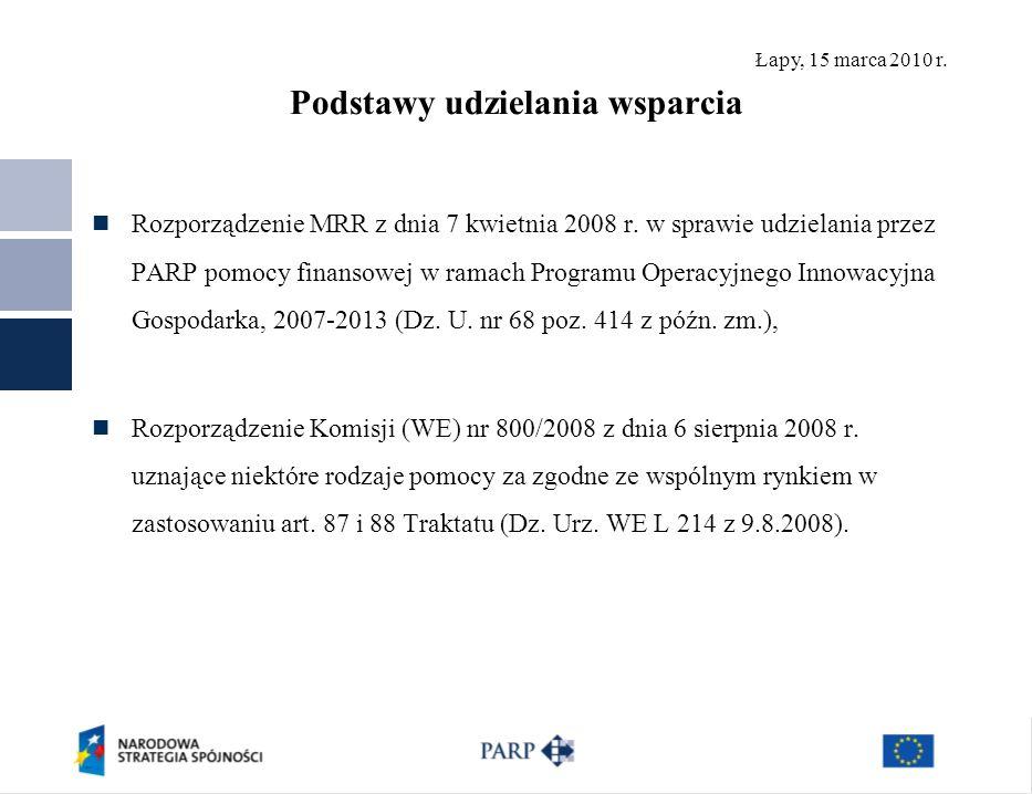 Łapy, 15 marca 2010 r. Podstawy udzielania wsparcia Rozporządzenie MRR z dnia 7 kwietnia 2008 r. w sprawie udzielania przez PARP pomocy finansowej w r
