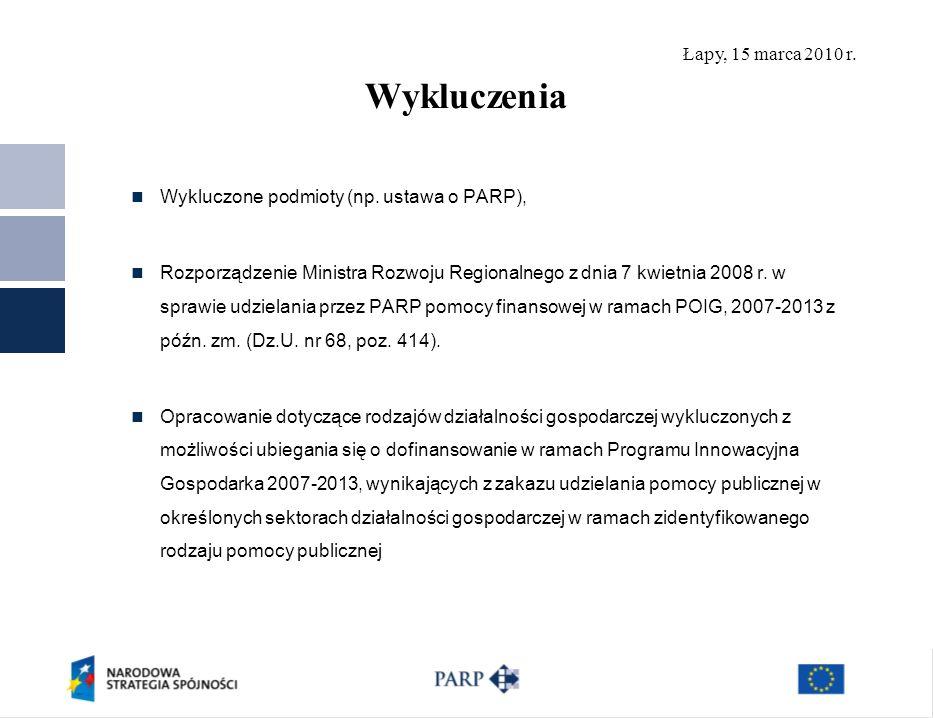 Łapy, 15 marca 2010 r. Wykluczenia Wykluczone podmioty (np. ustawa o PARP), Rozporządzenie Ministra Rozwoju Regionalnego z dnia 7 kwietnia 2008 r. w s