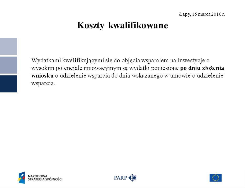 Łapy, 15 marca 2010 r. Koszty kwalifikowane Wydatkami kwalifikującymi się do objęcia wsparciem na inwestycje o wysokim potencjale innowacyjnym są wyda