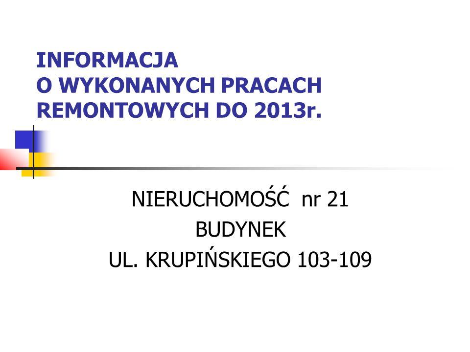 INFORMACJA O WYKONANYCH PRACACH REMONTOWYCH DO 2013r. NIERUCHOMOŚĆ nr 21 BUDYNEK UL. KRUPIŃSKIEGO 103-109