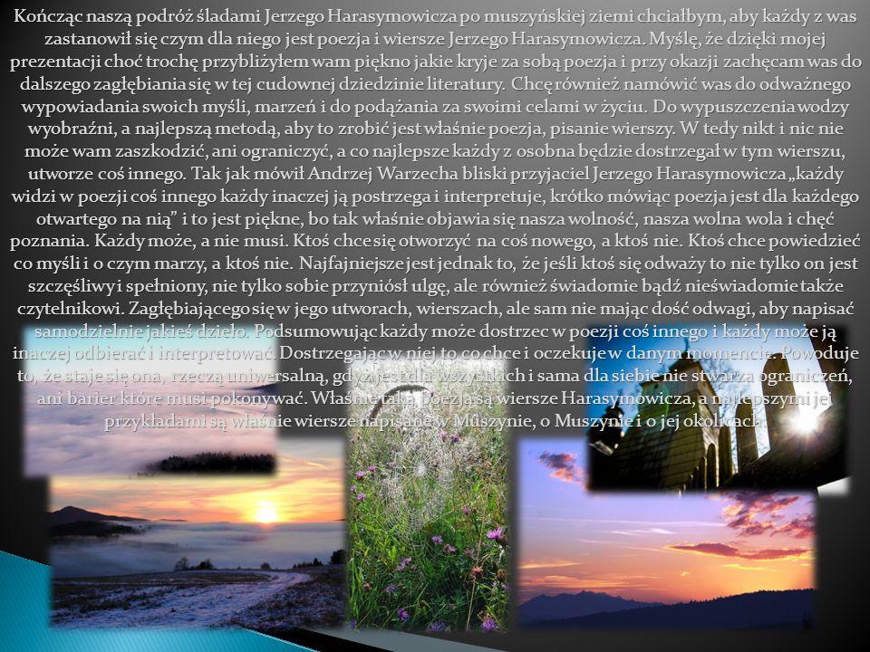 Kończąc naszą podróż śladami Jerzego Harasymowicza po muszyńskiej ziemi chciałbym, aby każdy z was zastanowił się czym dla niego jest poezja i wiersze