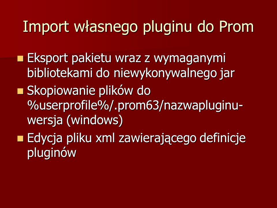 Import własnego pluginu do Prom Eksport pakietu wraz z wymaganymi bibliotekami do niewykonywalnego jar Eksport pakietu wraz z wymaganymi bibliotekami do niewykonywalnego jar Skopiowanie plików do %userprofile%/.prom63/nazwapluginu- wersja (windows) Skopiowanie plików do %userprofile%/.prom63/nazwapluginu- wersja (windows) Edycja pliku xml zawierającego definicje pluginów Edycja pliku xml zawierającego definicje pluginów