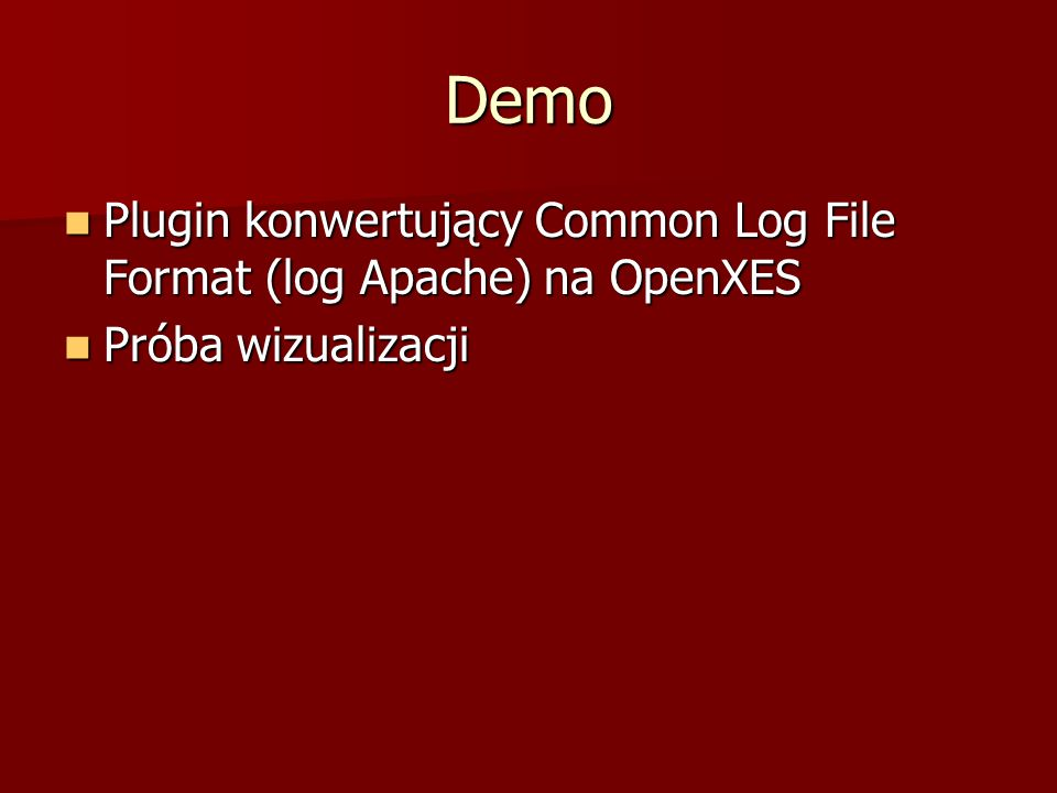 Demo Plugin konwertujący Common Log File Format (log Apache) na OpenXES Plugin konwertujący Common Log File Format (log Apache) na OpenXES Próba wizualizacji Próba wizualizacji