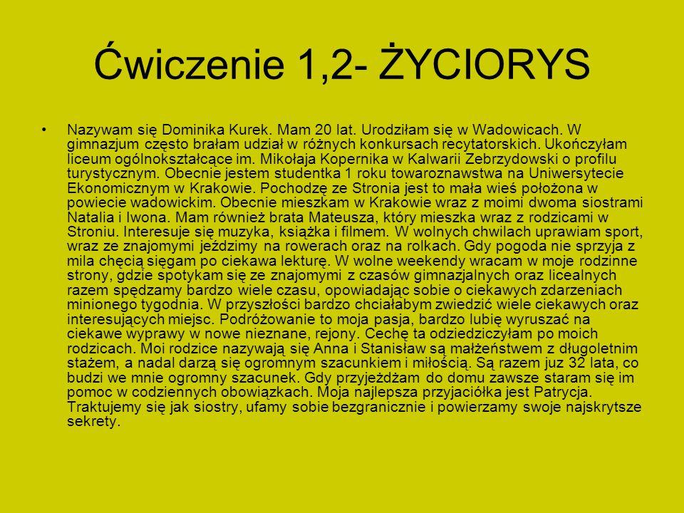 Ćwiczenie 1,2- ŻYCIORYS Nazywam się Dominika Kurek. Mam 20 lat. Urodziłam się w Wadowicach. W gimnazjum często brałam udział w różnych konkursach recy