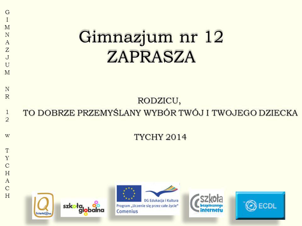 Gimnazjum nr 12 ZAPRASZA RODZICU, TO DOBRZE PRZEMYŚLANY WYBÓR TWÓJ I TWOJEGO DZIECKA TYCHY 2014