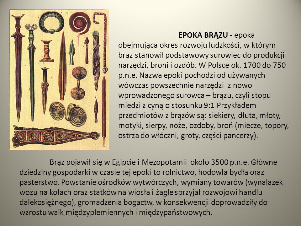 EPOKA BRĄZU - epoka obejmująca okres rozwoju ludzkości, w którym brąz stanowił podstawowy surowiec do produkcji narzędzi, broni i ozdób. W Polsce ok.