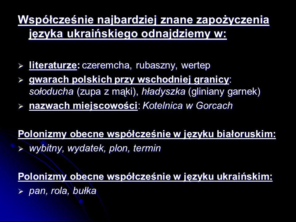 Współcześnie najbardziej znane zapożyczenia języka ukraińskiego odnajdziemy w:  literaturze: czeremcha, rubaszny, wertep  gwarach polskich przy wschodniej granicy: sołoducha (zupa z mąki), hładyszka (gliniany garnek)  nazwach miejscowości: Kotelnica w Gorcach Polonizmy obecne współcześnie w języku białoruskim:  wybitny, wydatek, plon, termin Polonizmy obecne współcześnie w języku ukraińskim:  pan, rola, bułka