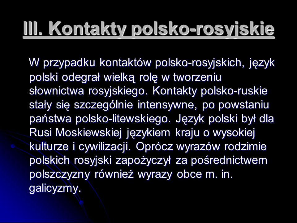 III. Kontakty polsko-rosyjskie W przypadku kontaktów polsko-rosyjskich, język polski odegrał wielką rolę w tworzeniu słownictwa rosyjskiego. Kontakty