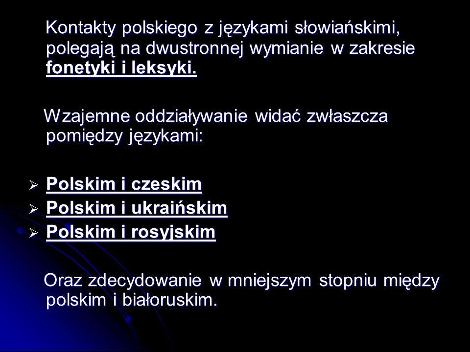 Kontakty polskiego z językami słowiańskimi, polegają na dwustronnej wymianie w zakresie fonetyki i leksyki. Kontakty polskiego z językami słowiańskimi