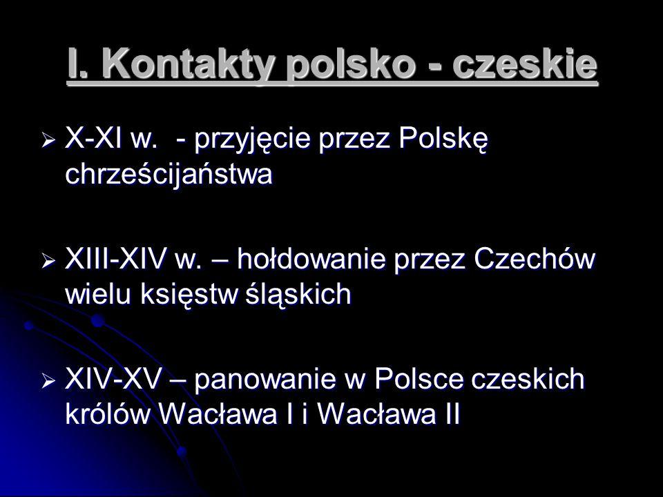 I. Kontakty polsko - czeskie  X-XI w. - przyjęcie przez Polskę chrześcijaństwa  XIII-XIV w. – hołdowanie przez Czechów wielu księstw śląskich  XIV-