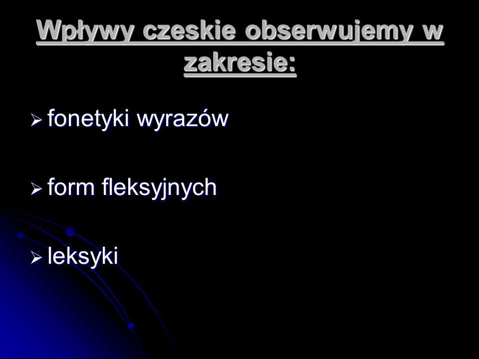 Wpływy czeskie obserwujemy w zakresie:  fonetyki wyrazów  form fleksyjnych  leksyki