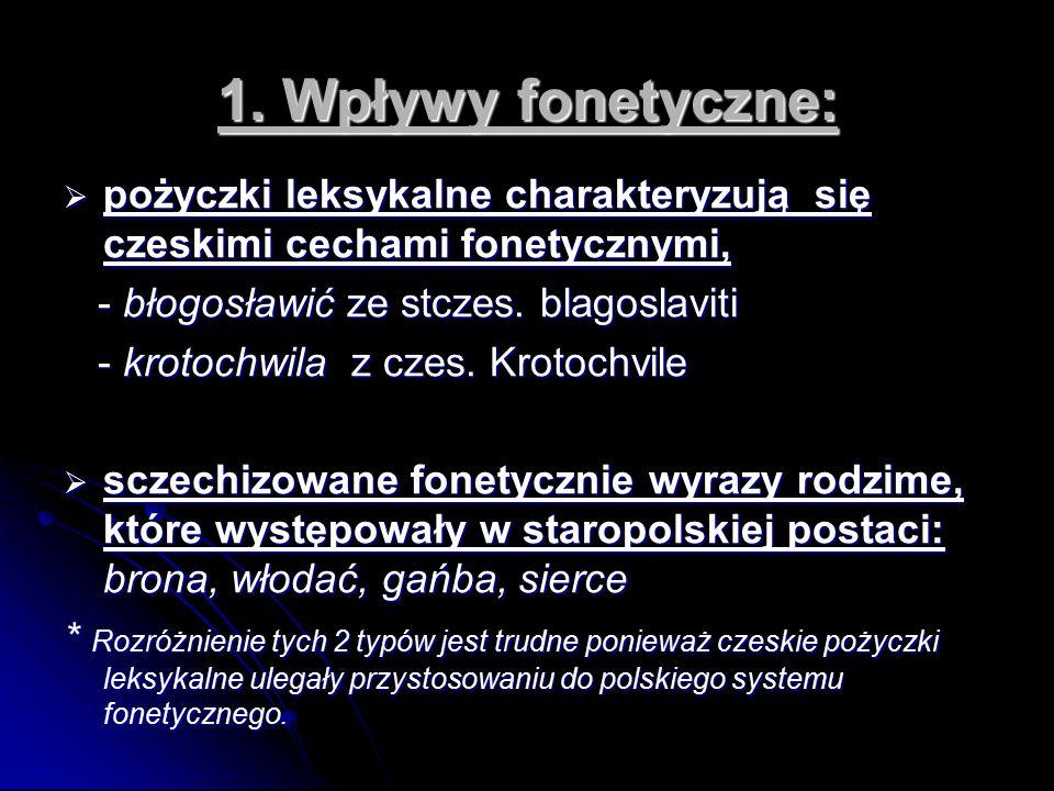 1. Wpływy fonetyczne:  pożyczki leksykalne charakteryzują się czeskimi cechami fonetycznymi, - błogosławić ze stczes. blagoslaviti - błogosławić ze s