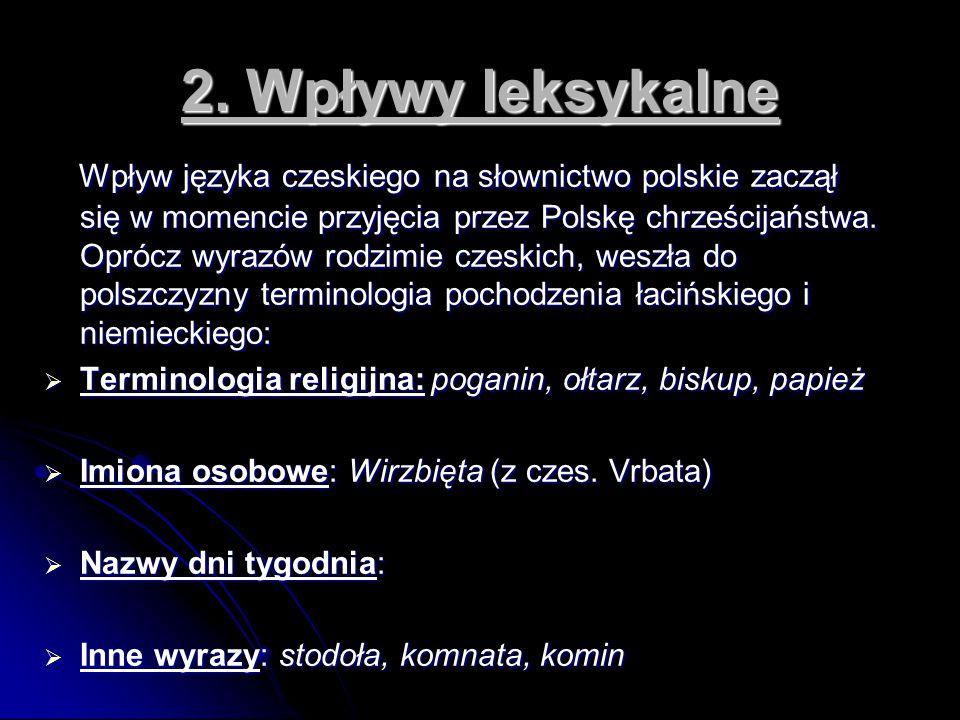 2. Wpływy leksykalne Wpływ języka czeskiego na słownictwo polskie zaczął się w momencie przyjęcia przez Polskę chrześcijaństwa. Oprócz wyrazów rodzimi