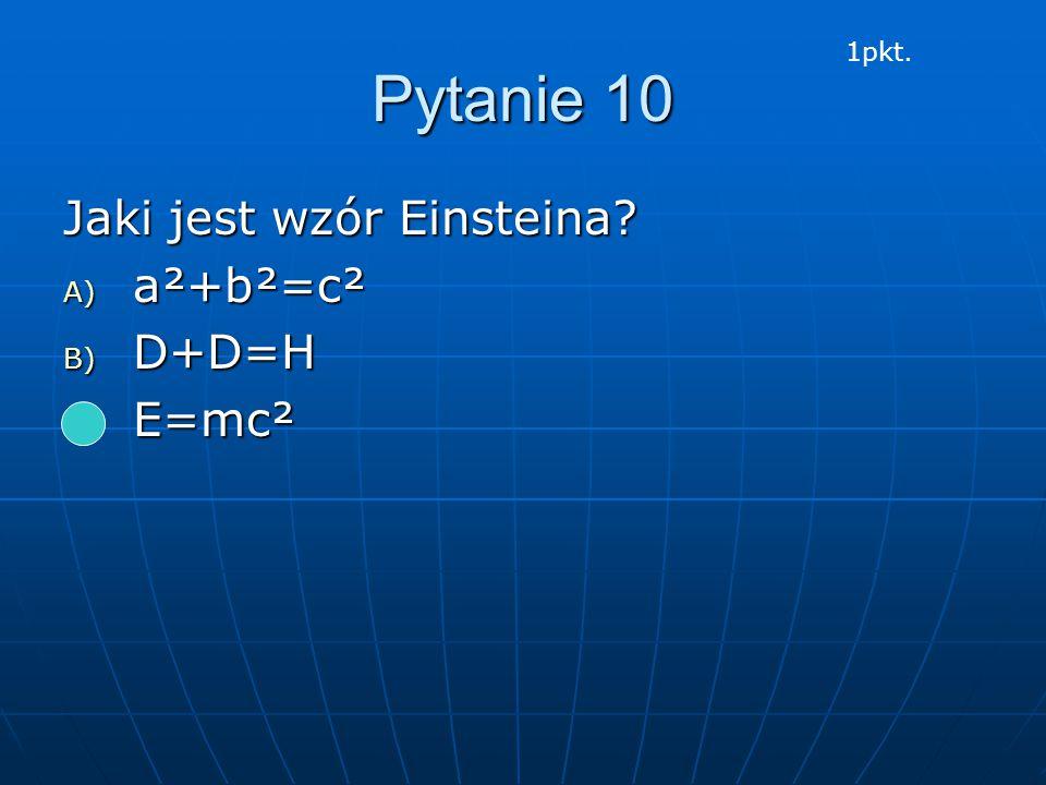 Pytanie 10 Jaki jest wzór Einsteina? A) a²+b²=c² B) D+D=H C) E=mc² 1pkt.