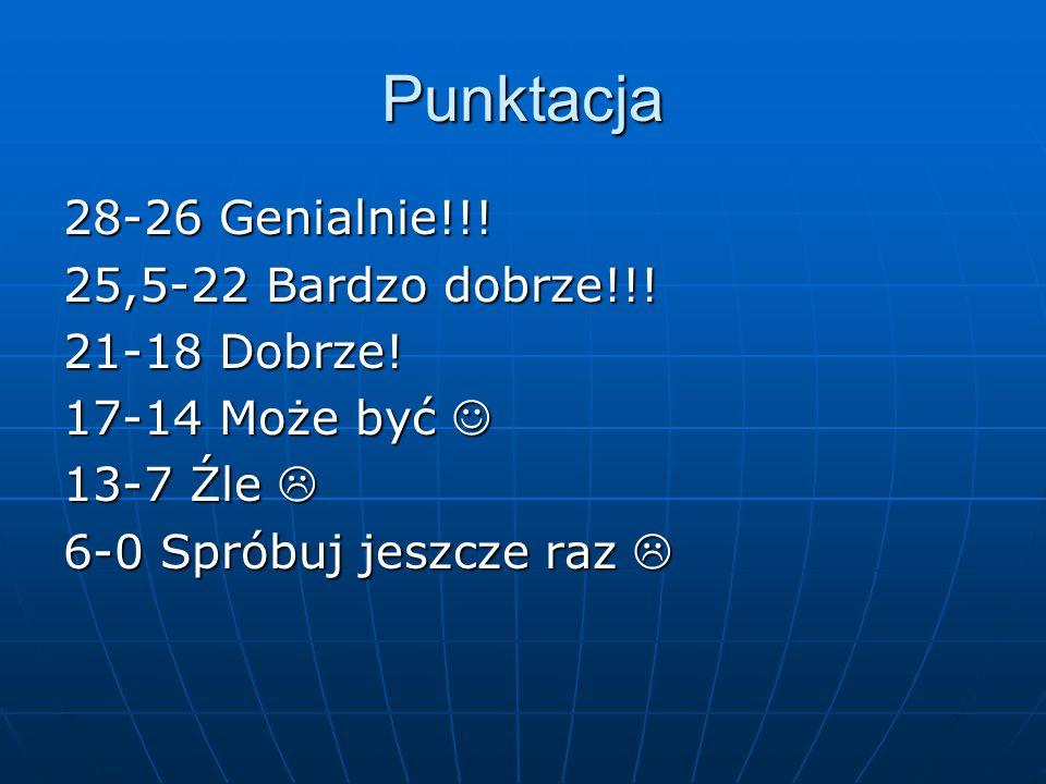 Punktacja 28-26 Genialnie!!! 25,5-22 Bardzo dobrze!!! 21-18 Dobrze! 17-14 Może być 17-14 Może być 13-7 Źle  6-0 Spróbuj jeszcze raz 