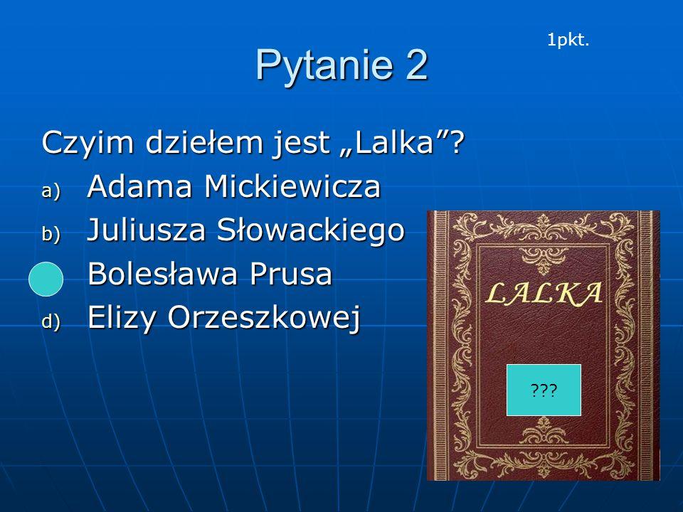 """Pytanie 2 Czyim dziełem jest """"Lalka""""? a) Adama Mickiewicza b) Juliusza Słowackiego c) Bolesława Prusa d) Elizy Orzeszkowej ??? 1pkt."""