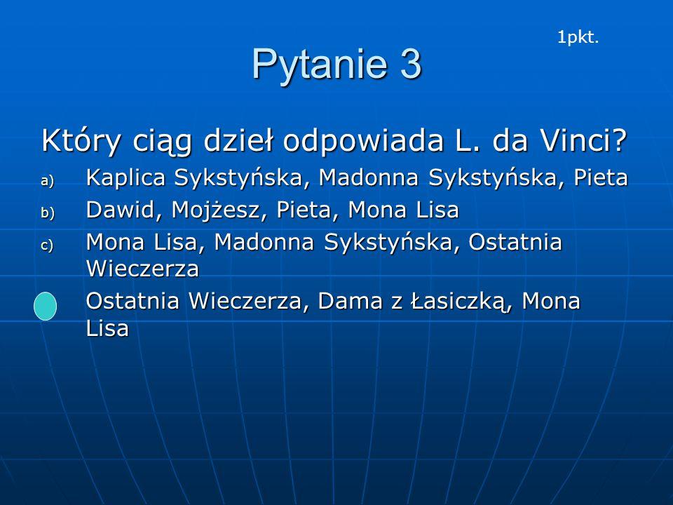 Pytanie 3 Który ciąg dzieł odpowiada L. da Vinci? a) Kaplica Sykstyńska, Madonna Sykstyńska, Pieta b) Dawid, Mojżesz, Pieta, Mona Lisa c) Mona Lisa, M